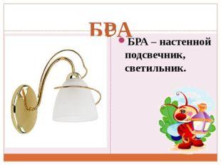 БРА БРА – настенной подсвечник, светильник.