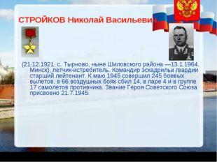 СТРОЙКОВ Николай Васильевич. (21.12.1921, с. Тырново, ныне Шиловского района