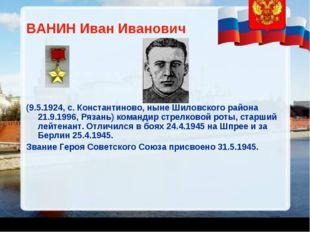 ВАНИН Иван Иванович (9.5.1924, с. Константиново, ныне Шиловского района 21.9.