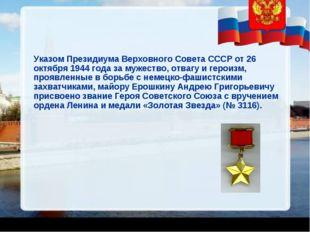 Указом Президиума Верховного Совета СССР от 26 октября 1944 года за мужество,