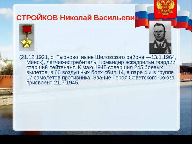 СТРОЙКОВ Николай Васильевич. (21.12.1921, с. Тырново, ныне Шиловского района...