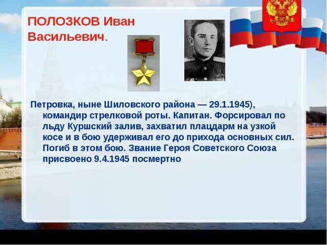 ПОЛОЗКОВ Иван Васильевич. Петровка, ныне Шиловского района — 29.1.1945), кома...