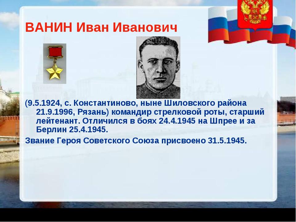 ВАНИН Иван Иванович (9.5.1924, с. Константиново, ныне Шиловского района 21.9....