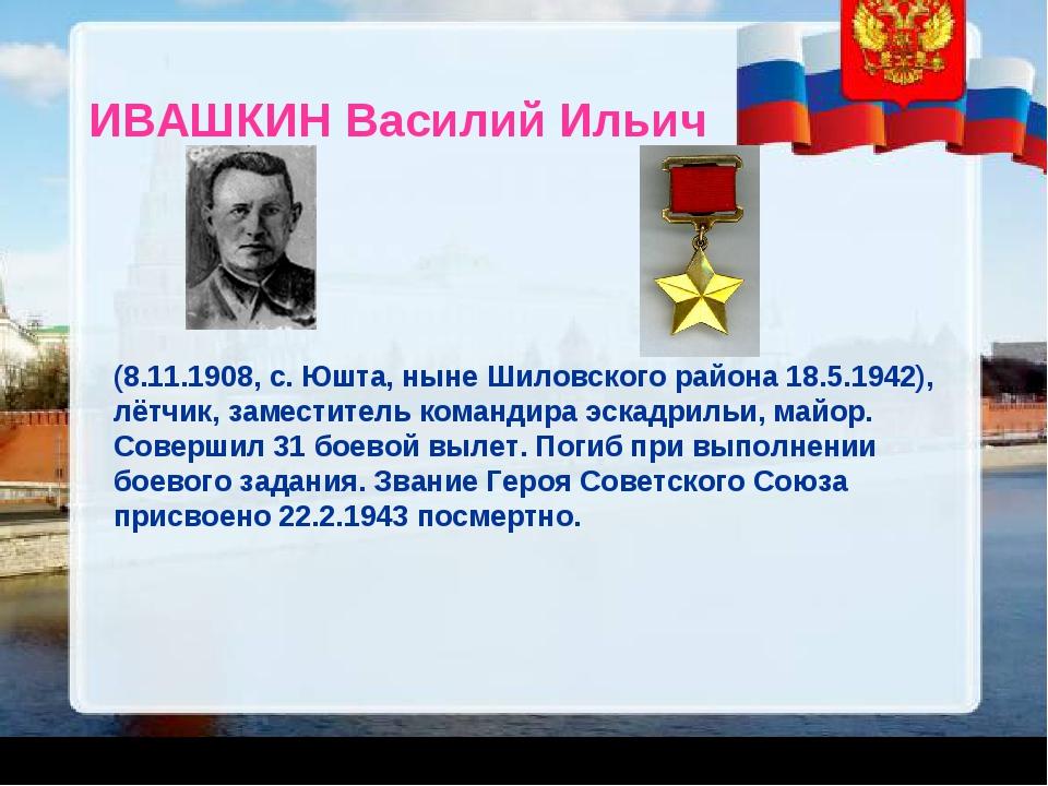 ИВАШКИН Василий Ильич (8.11.1908, с. Юшта, ныне Шиловского района 18.5.1942),...