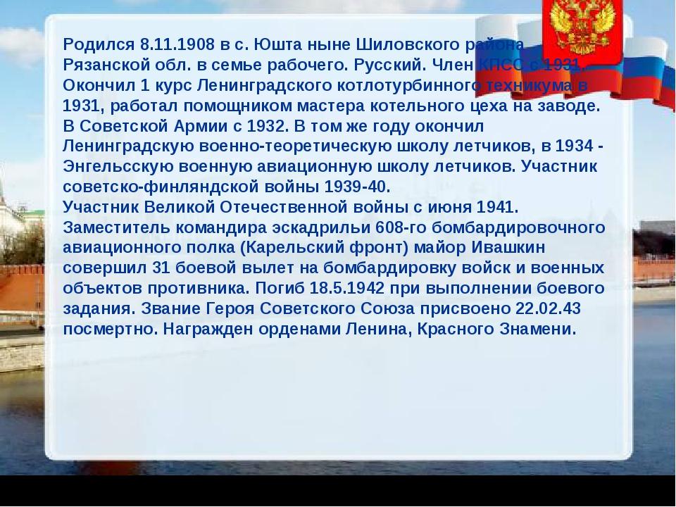 Родился 8.11.1908 в с. Юшта ныне Шиловского района Рязанской обл. в семье раб...