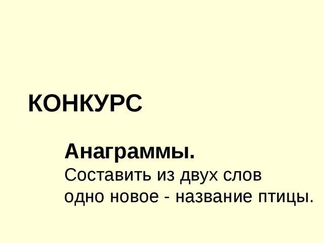 КОНКУРС Анаграммы. Составить из двух слов одно новое - название птицы.