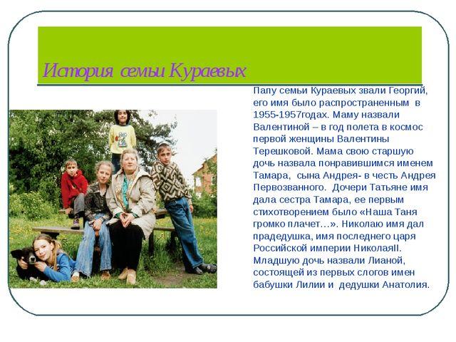 История семьи Кураевых Папу семьи Кураевых звали Георгий, его имя было распр...