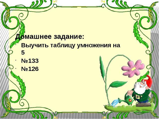 Домашнее задание: Выучить таблицу умножения на 5 №133 №126