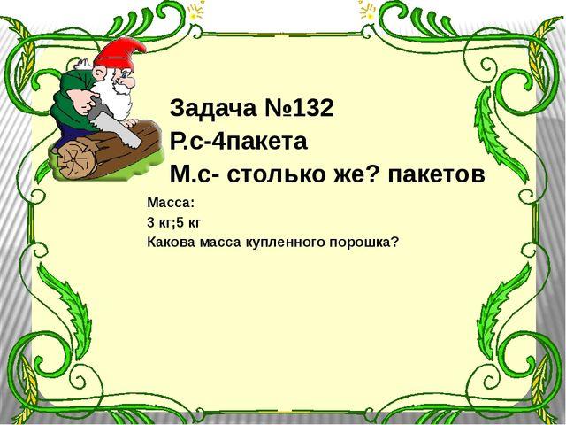 Задача №132 Р.с-4пакета М.с- столько же? пакетов Масса: 3 кг;5 кг Какова мас...