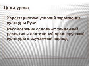 Цели урока Характеристика условий зарождения культуры Руси; Рассмотрение осно