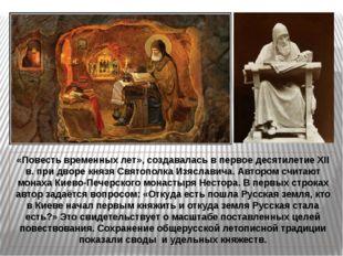 «Повесть временных лет», создавалась в первое десятилетие XII в. при дворе к