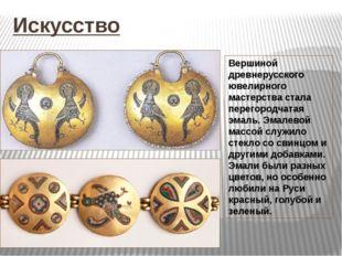 Искусство Вершиной древнерусского ювелирного мастерства стала перегородчатая