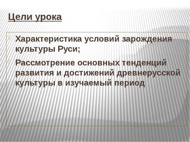 Цели урока Характеристика условий зарождения культуры Руси; Рассмотрение осно...