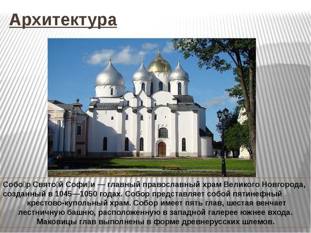 Архитектура Собо́р Свято́й Софи́и— главный православный храмВеликого Новгор...