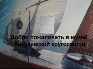Добро пожаловать в музей Жигулевской кругосветки