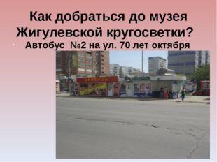 Как добраться до музея Жигулевской кругосветки? Автобус №2 на ул. 70 лет окт