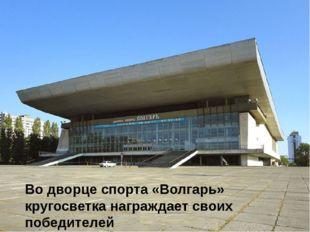 Во дворце спорта «Волгарь» кругосветка награждает своих победителей