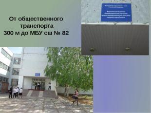 От общественного транспорта 300 м до МБУ сш № 82