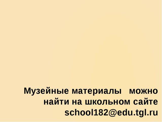 Музейные материалыможно найти на школьном сайте school182@edu.tgl.ru