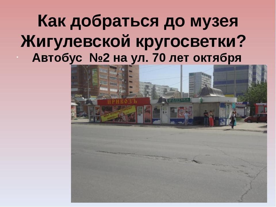 Как добраться до музея Жигулевской кругосветки? Автобус №2 на ул. 70 лет окт...