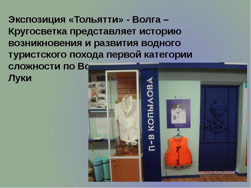 Экспозиция «Тольятти» - Волга – Кругосветка представляет историю возникновени...