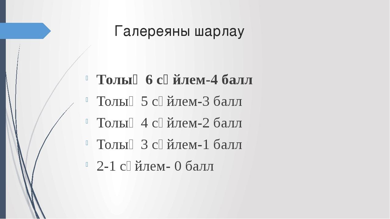 Галереяны шарлау Толық 6 сөйлем-4 балл Толық 5 сөйлем-3 балл Толық 4 сөйлем-...