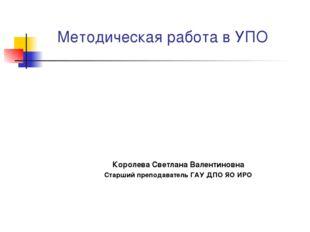 Методическая работа в УПО Королева Светлана Валентиновна Старший преподавател