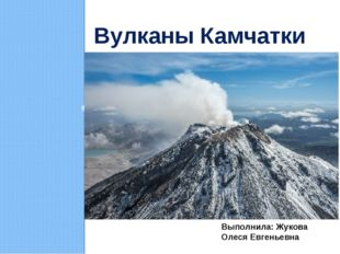 Вулканы Камчатки Выполнила: Жукова Олеся Евгеньевна