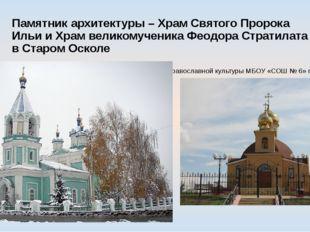 Памятник архитектуры – Храм Святого Пророка Ильи и Храм великомученика Феодор