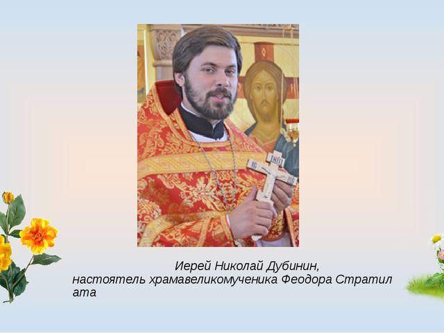 Иерей Николай Дубинин, настоятельхрамавеликомученикаФеодораСтратилата