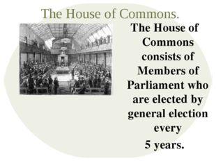 The House of Commons. The House of Commons consists of Members of Parliament