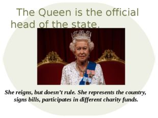 The Queen is the official head of the state. She reigns, but doesn't rule. Sh