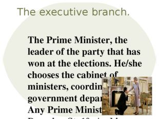The executive branch. The Prime Minister, the leader of the party that has wo