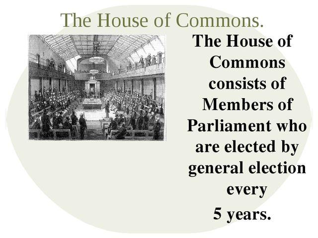 The House of Commons. The House of Commons consists of Members of Parliament...
