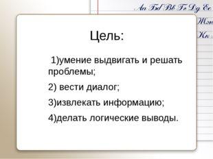 Цель: 1)умение выдвигать и решать проблемы; 2) вести диалог; 3)извлекать инфо