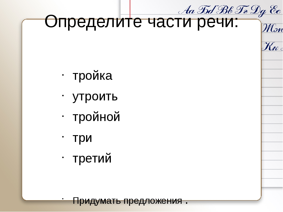 Определите части речи: тройка утроить тройной три третий Придумать предложени...