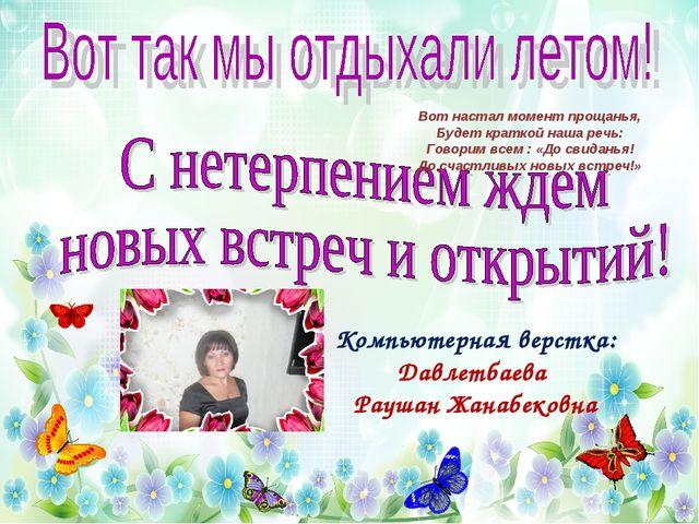 Компьютерная верстка: Давлетбаева Раушан Жанабековна Вот настал момент прощан...