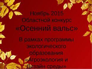 Ноябрь 2015 Областной конкурс «Осенний вальс» В рамках программы экологическо