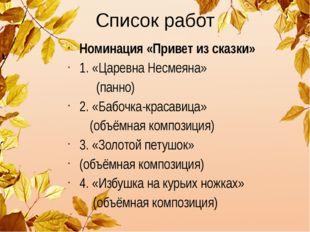 Список работ Номинация «Привет из сказки» 1. «Царевна Несмеяна» (панно) 2. «Б