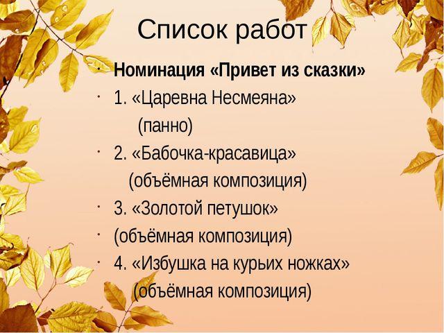 Список работ Номинация «Привет из сказки» 1. «Царевна Несмеяна» (панно) 2. «Б...