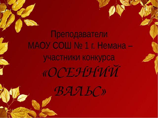Преподаватели МАОУ СОШ № 1 г. Немана – участники конкурса «ОСЕННИЙ ВАЛЬС»