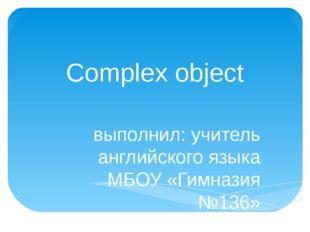 Complex object выполнил: учитель английского языка МБОУ «Гимназия №136» г. Ни