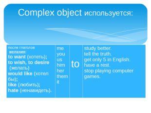 Complex object используется: после глаголовжелания: towant(хотеть); tow