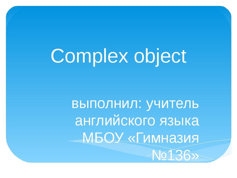 Complex object выполнил: учитель английского языка МБОУ «Гимназия №136» г. Ни...