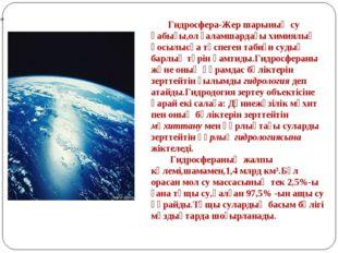 Гидросфера-Жер шарының су қабығы,ол ғаламшардағы химиялық қосылысқа түспеген