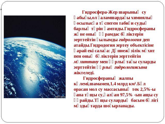 Гидросфера-Жер шарының су қабығы,ол ғаламшардағы химиялық қосылысқа түспеген...