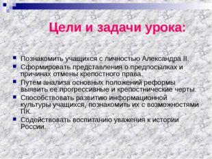 Цели и задачи урока: Познакомить учащихся с личностью Александра II. Сформир
