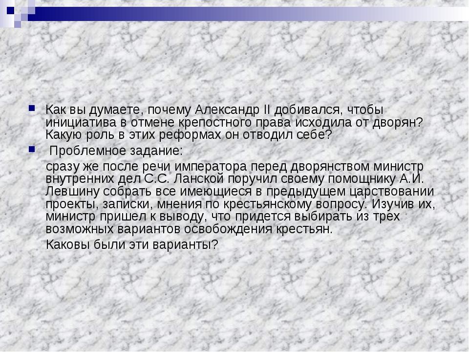 Как вы думаете, почему Александр II добивался, чтобы инициатива в отмене креп...