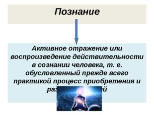 Познание Активное отражение или воспроизведение действительности в сознании ч