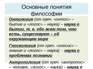 Основные понятия философии Онтология (от греч. «онтос» – бытие и «логос» – на